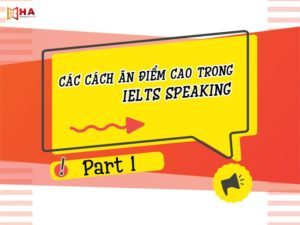 CÁC CÁCH ĂN ĐIỂM CAO TRONG IELTS SPEAKING PART 1 HA Centre