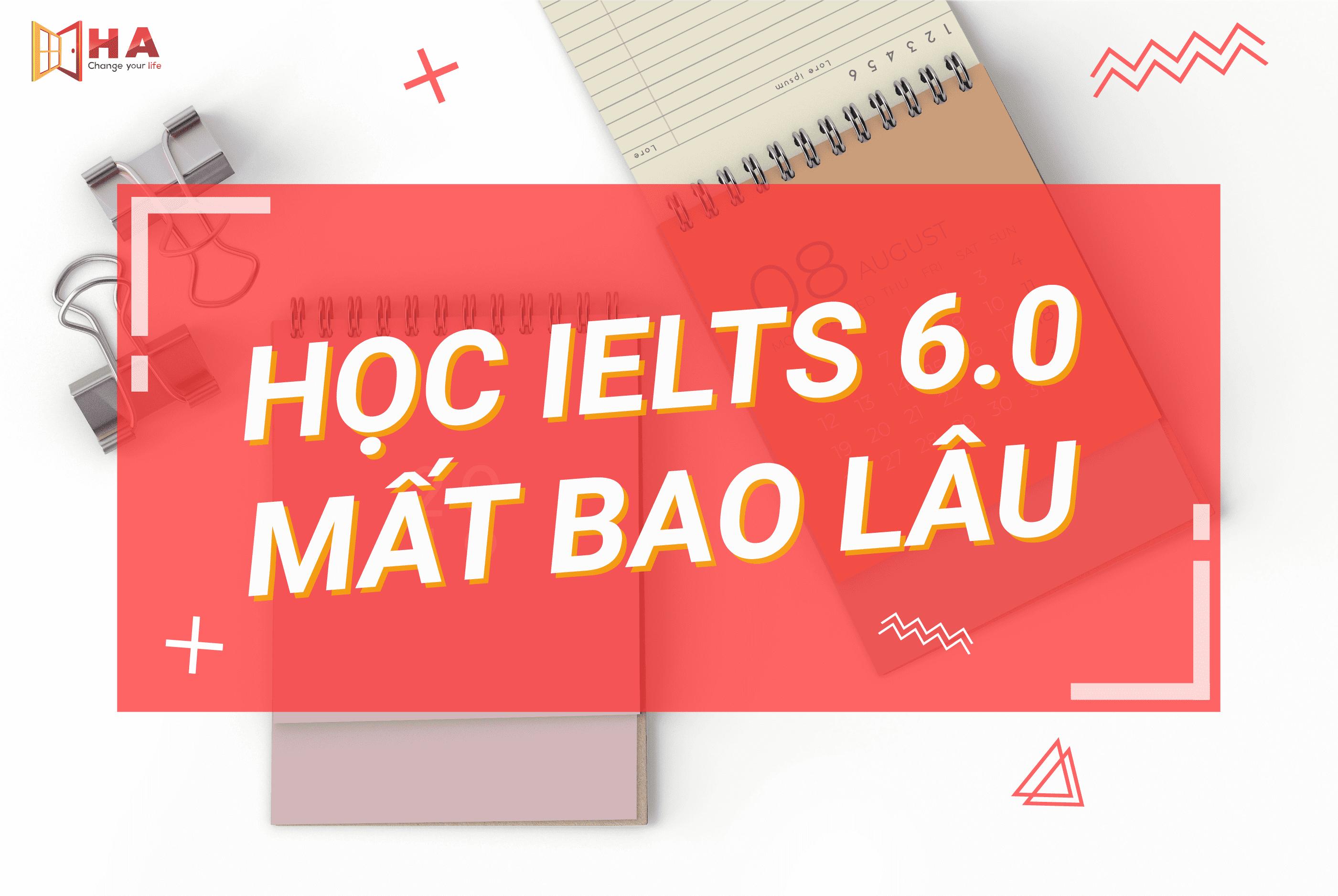 Học IELTS 6.0 mất bao lâu - HA Centre