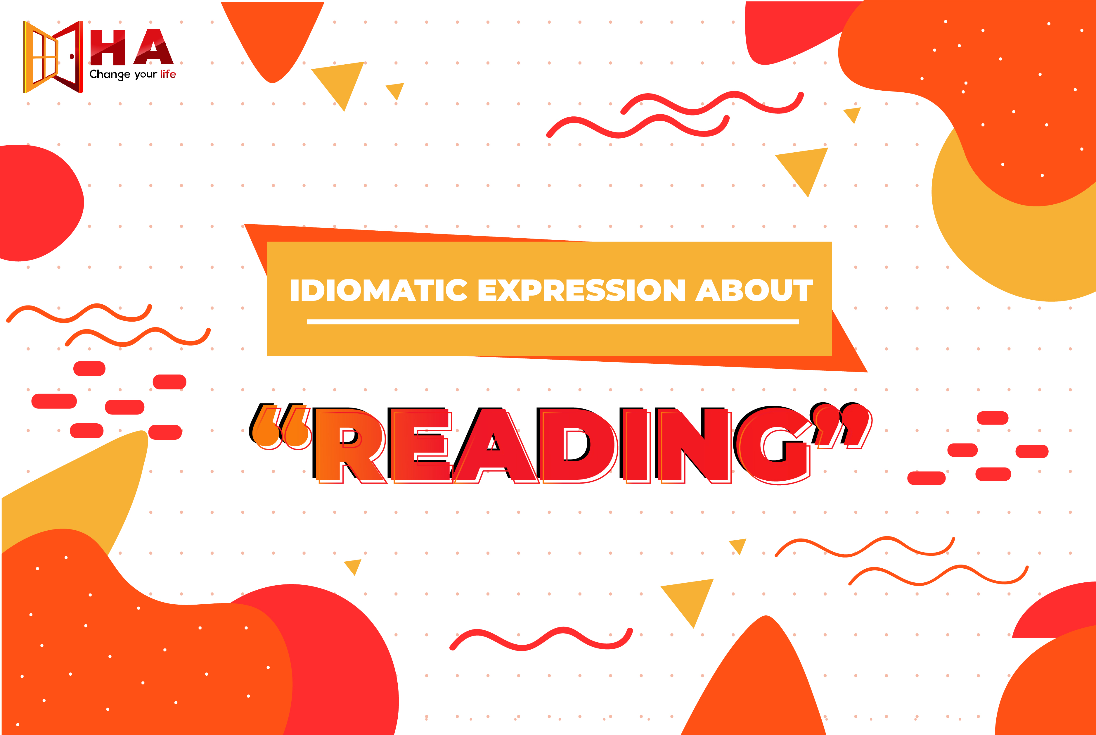 IDIOMATIC EXPRESSION ABOUT READING,Học tiếng anh, học tiếng anh ha centre, học tiếng anh ở hà nội, học tiếng anh ở bắc ninh, Khóa học ielts, khóa học ielts ha centre, khoá học ielts tại hà nội, khoá học ielts tại bắc ninh, Dạy tiếng anh, dạy tiếng anh Ha centre, dạy tiếng anh tại bắc ninh, dạy tiếng anh tại hà nội, luyện thi ielts, luyện thi ielts ha centre, luyện thi ielts ở bắc ninh, luyện thi ielts ở hà nội, Học ielts, học ielts hà nội, học ielts bắc ninh, học ielts ha centre