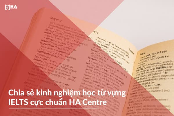 Chia sẻ kinh nghiệm học từ vựng IELTS cực chuẩn HA Centre
