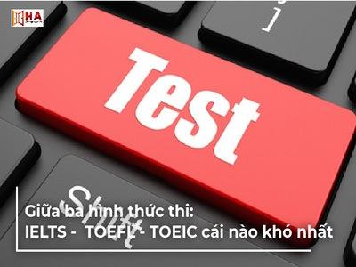 Giữa ba chứng chỉ tiếng Anh: IELTS - TOEFL - TOEIC cái nào khó nhất