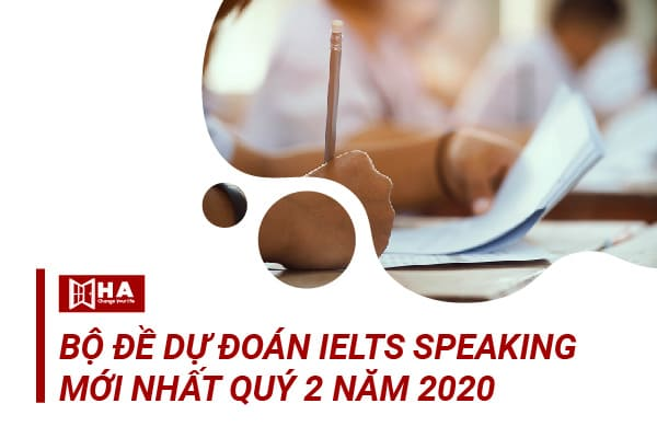 Bộ đề dự đoán IELTS Speaking quý 2 năm 2020 mới nhất