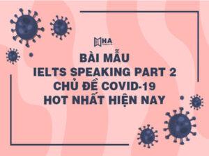 Bài mẫu IELTS Speaking Part 2 chủ đề Covid-19 hot nhất hiện nay