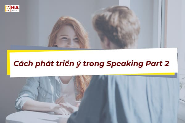 Cách phát triển ý trong Speaking Part 2