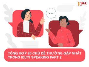 Tổng hợp 20 chủ đề Speaking IELTS Part 2 thường gặp nhất