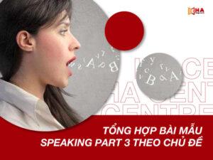 Tổng hợp các bài mẫu Speaking IELTS Part 3 theo chủ đề cực hay