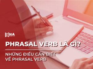 Phrasal verb là gì? Những điều cần biết về Phrasal verb