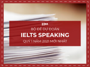 Bộ đề dự đoán IELTS Speaking Quý 1 năm 2021 mới nhất