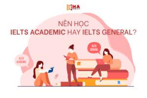 IELTS học thuật và tổng quát? Nên thi IELTS Academic hay General