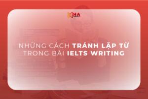 Những cách tránh lặp từ trong Writing IELTS hiệu quả
