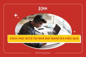 Bật mí cách học IELTS tại nhà hiệu quả band 8.0