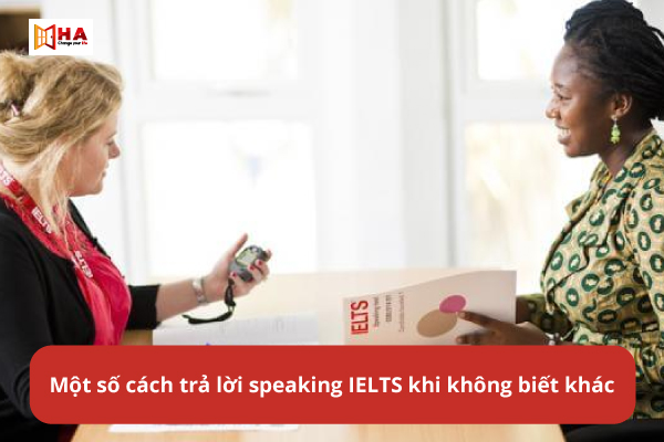 Một số cách trả lời speaking IELTS khi không biết khác