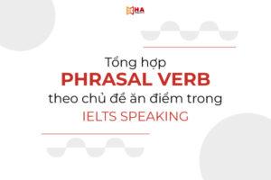 Tổng hợp Phrasal Verb theo chủ đề ăn điểm trong IELTS Speaking